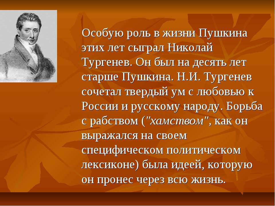 Особую роль в жизни Пушкина этих лет сыграл Николай Тургенев. Он был на десят...