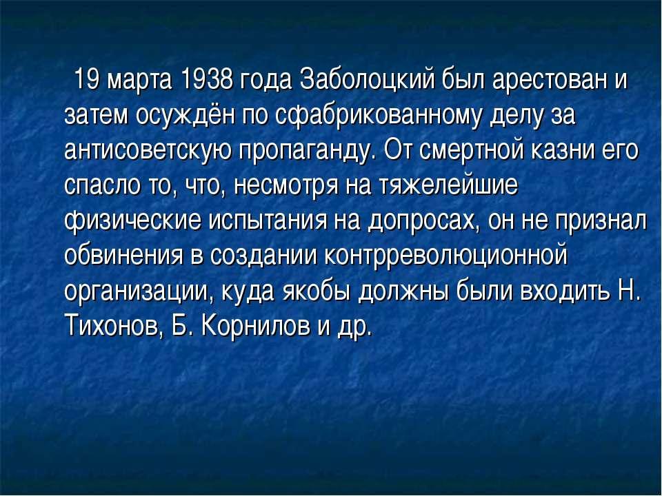 19 марта1938годаЗаболоцкий был арестован и затем осуждён по сфабрикованном...
