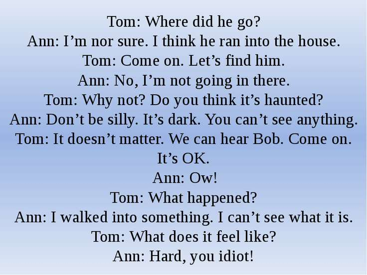 Tom: Where did he go? Ann: I'm nor sure. I think he ran into the house. Tom: ...
