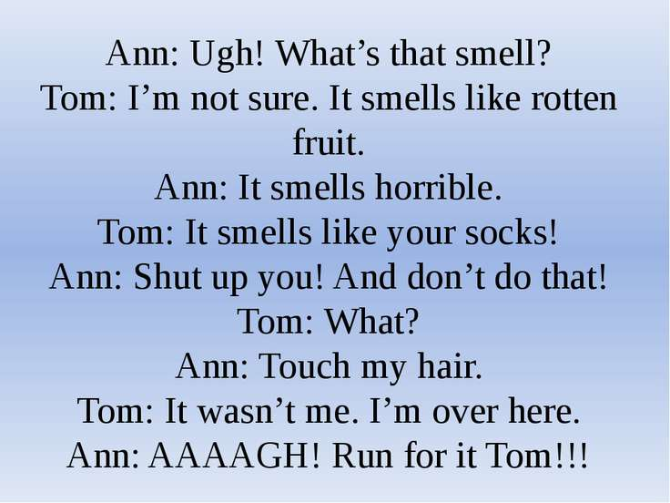 Ann: Ugh! What's that smell? Tom: I'm not sure. It smells like rotten fruit. ...