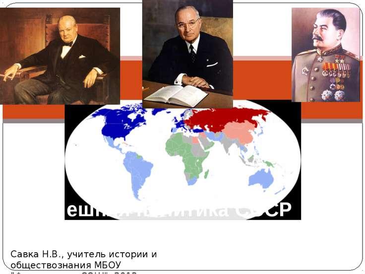 Внешняя политика СССР после войны Савка Н.В., учитель истории и обществознани...