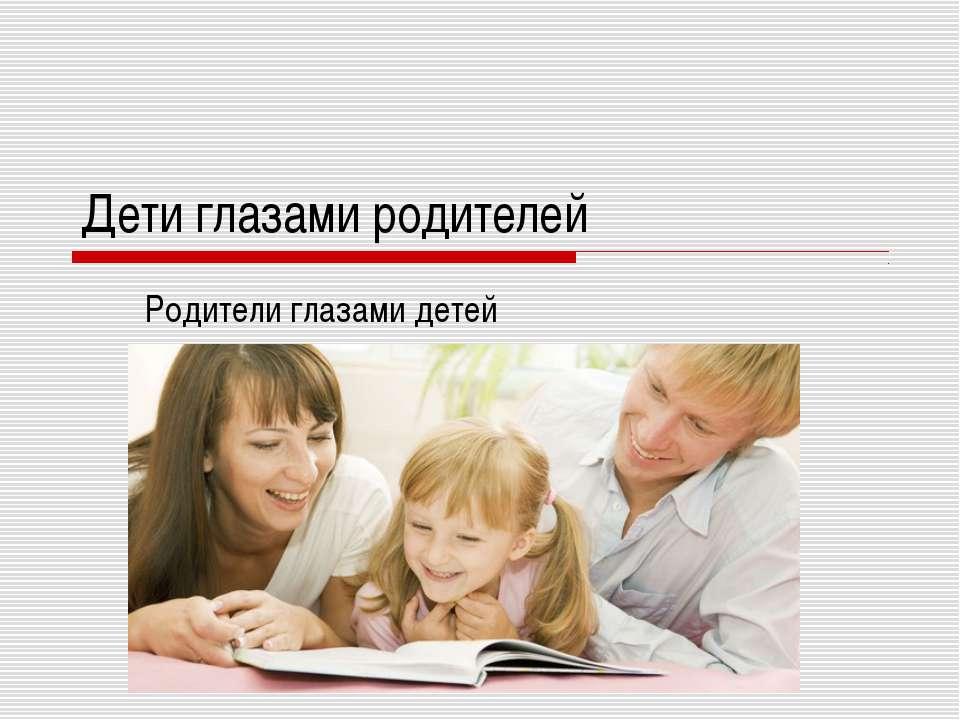 Дети глазами родителей Родители глазами детей