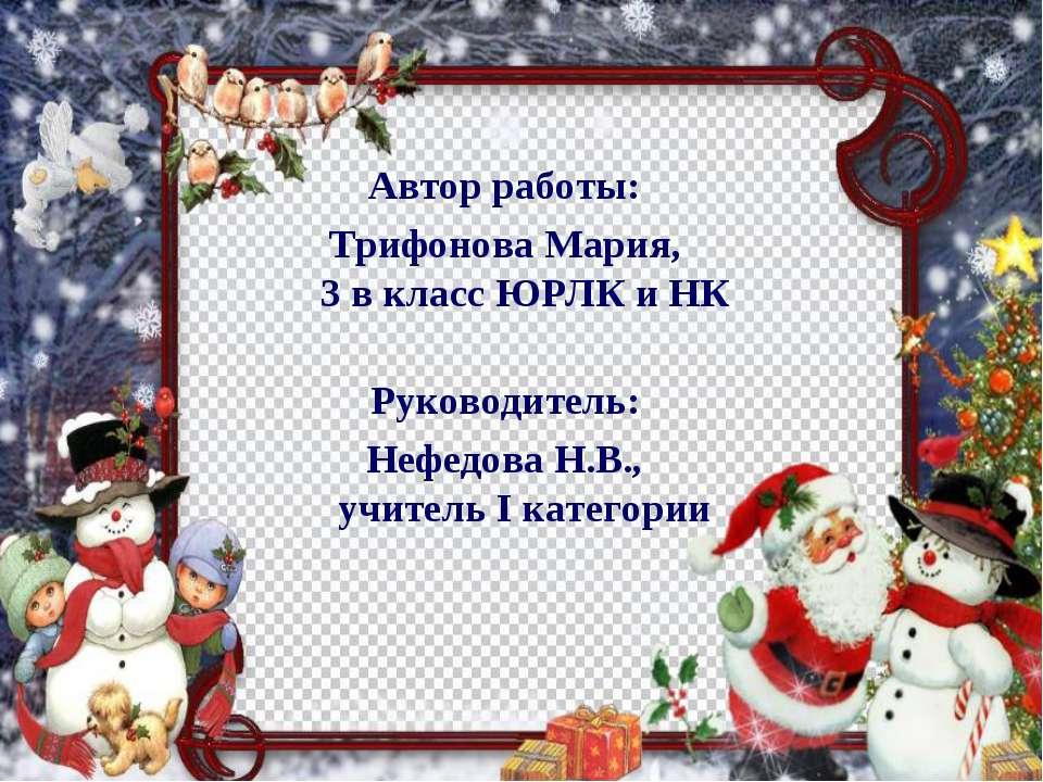 Автор работы: Трифонова Мария, 3 в класс ЮРЛК и НК Руководитель: Нефедова Н.В...