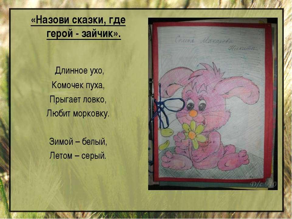 «Назови сказки, где герой - зайчик». Длинное ухо, Комочек пуха, Прыгает ловко...