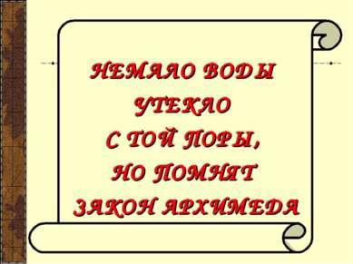 НЕМАЛО ВОДЫ УТЕКЛО С ТОЙ ПОРЫ, НО ПОМНЯТ ЗАКОН АРХИМЕДА
