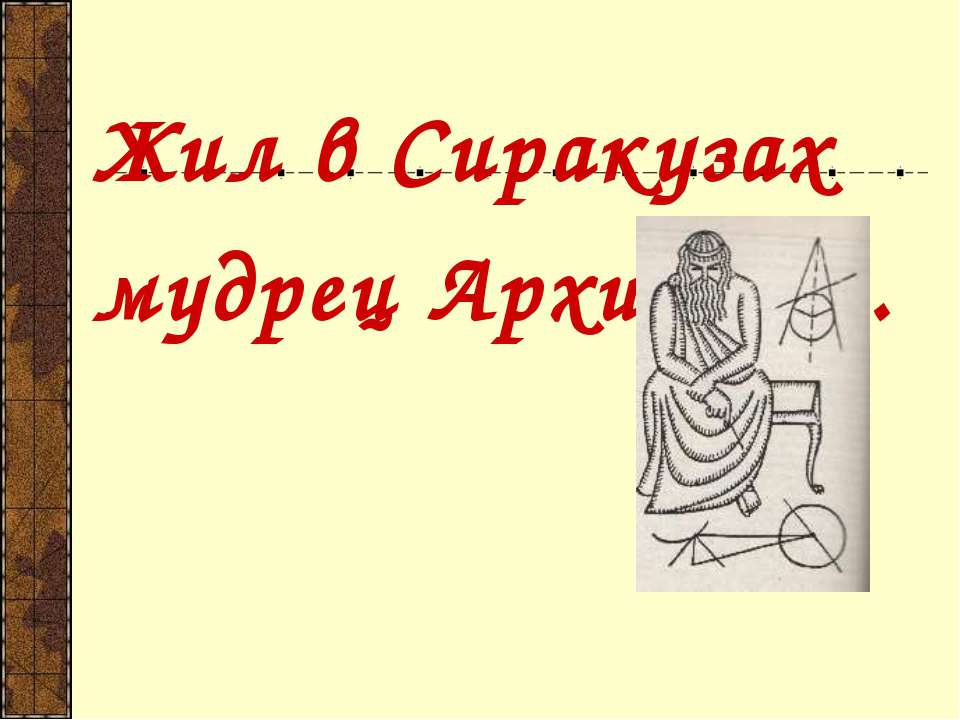 Жил в Сиракузах мудрец Архимед…