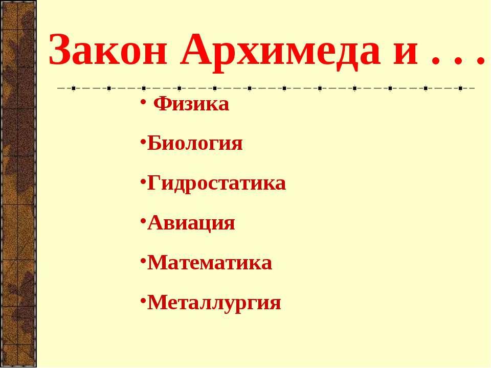 Закон Архимеда и . . . Физика Биология Гидростатика Авиация Математика Металл...
