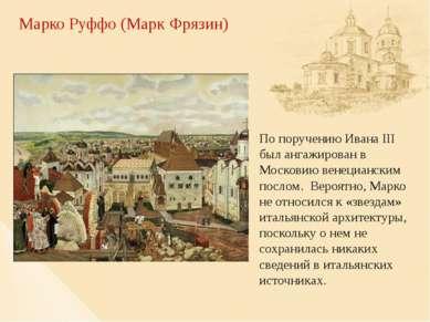 Марко Руффо (Марк Фрязин) По поручению Ивана III был ангажирован в Московию в...