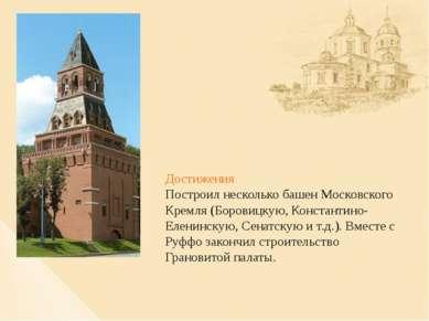 Достижения Построил несколько башен Московского Кремля (Боровицкую, Константи...