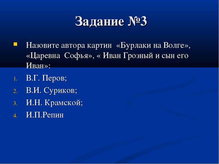 Задание №3 Назовите автора картин «Бурлаки на Волге», «Царевна Софья», « Иван...