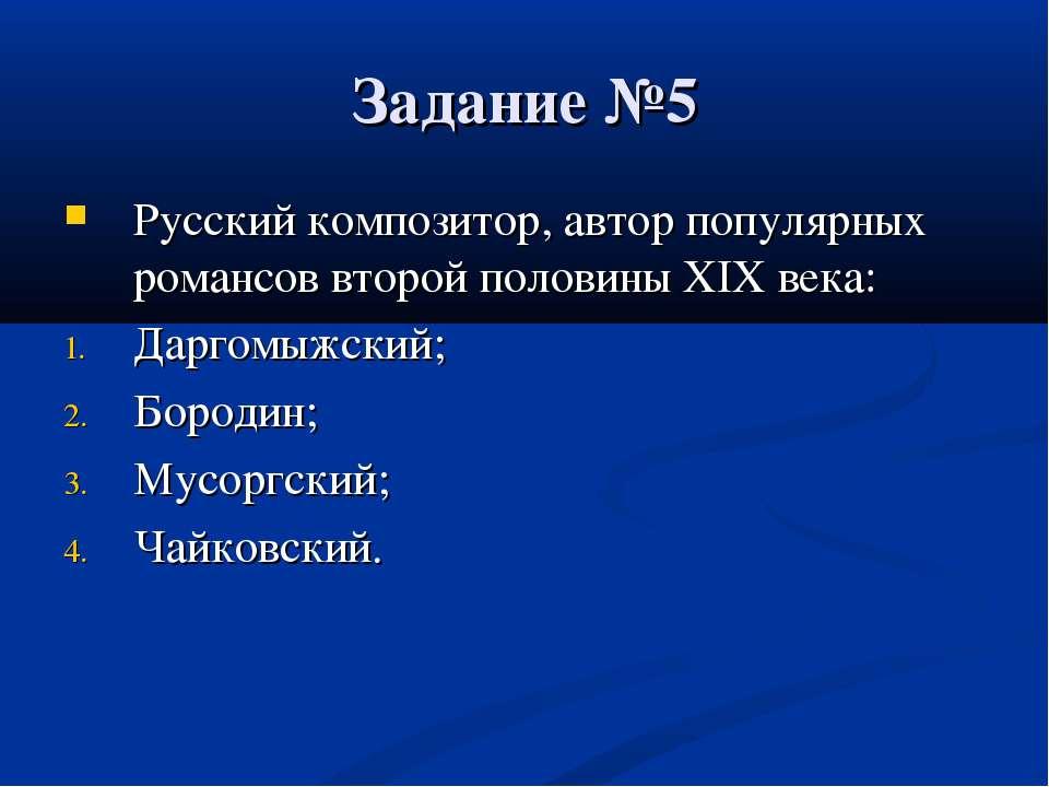 Задание №5 Русский композитор, автор популярных романсов второй половины XIX ...
