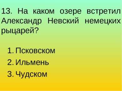 13. На каком озере встретил Александр Невский немецких рыцарей? Псковском Иль...
