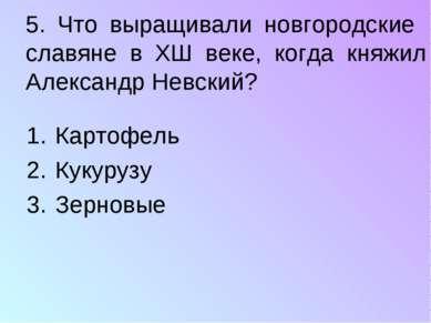 5. Что выращивали новгородские славяне в ХШ веке, когда княжил Александр Невс...