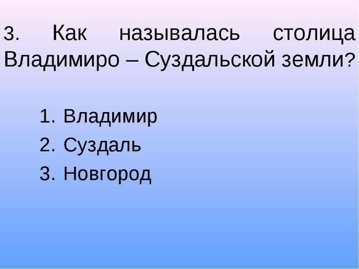 3. Как называлась столица Владимиро – Суздальской земли? Владимир Суздаль Нов...
