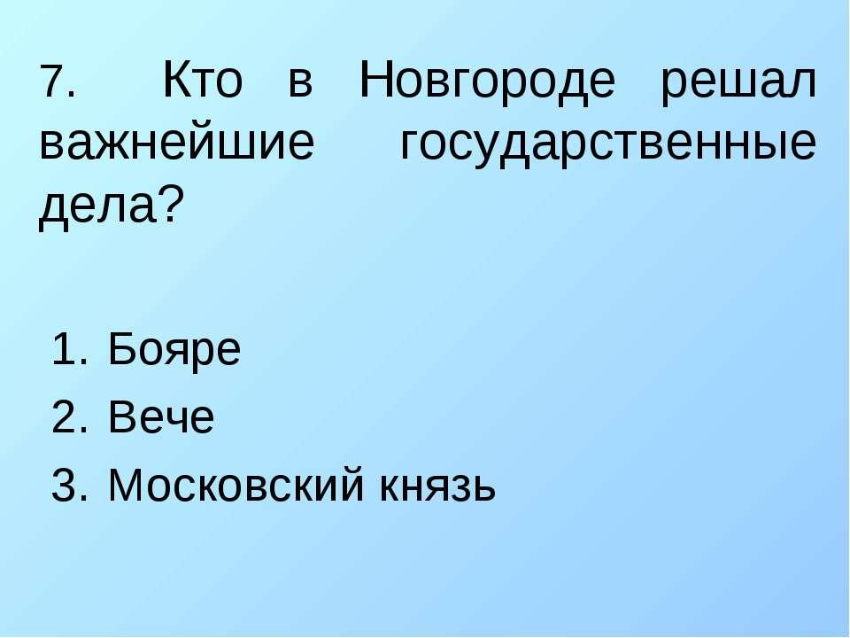 7. Кто в Новгороде решал важнейшие государственные дела? Бояре Вече Московски...