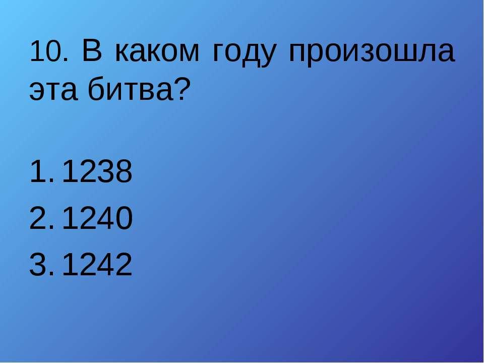 10. В каком году произошла эта битва? 1238 1240 1242