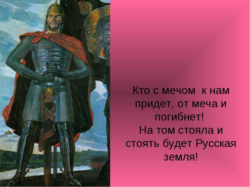 Кто с мечом к нам придет, от меча и погибнет! На том стояла и стоять будет Ру...