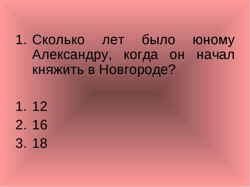 Сколько лет было юному Александру, когда он начал княжить в Новгороде? 12 16 18