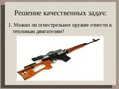 Решение качественных задач: 1. Можно ли огнестрельное оружие отнести к теплов...