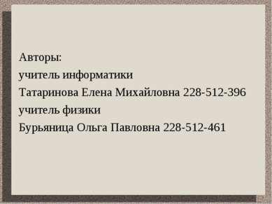 Авторы: учитель информатики Татаринова Елена Михайловна 228-512-396 учитель ф...