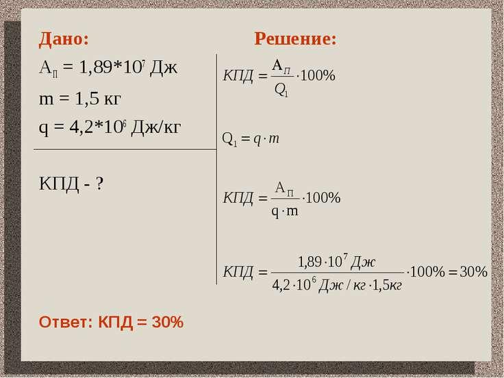 Дано: АП = 1,89*107 Дж m = 1,5 кг q = 4,2*106 Дж/кг КПД - ? Решение: Ответ: К...