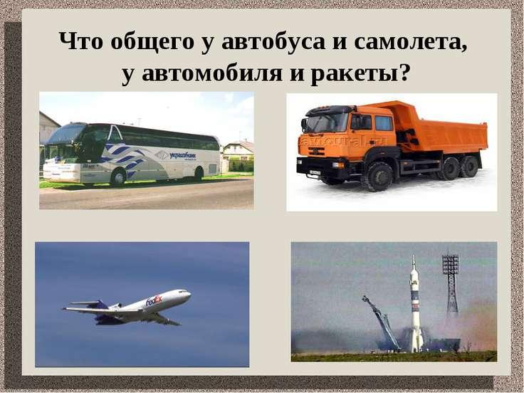 Что общего у автобуса и самолета, у автомобиля и ракеты?