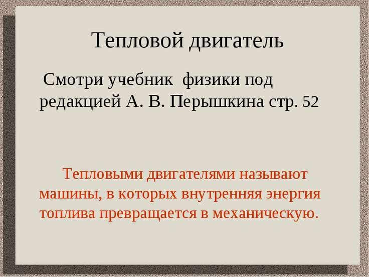 Тепловой двигатель Смотри учебник физики под редакцией А. В. Перышкина стр. 5...