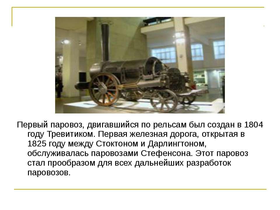 Первый паровоз, двигавшийся по рельсам был создан в 1804 году Тревитиком. Пер...