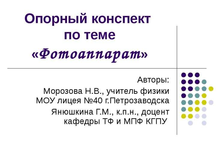 Опорный конспект по теме «Фотоаппарат» Авторы: Морозова Н.В., учитель физики ...