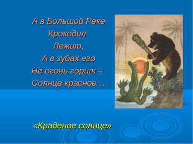 А в Большой Реке Крокодил Лежит, А в зубах его Не огонь горит – Солнце красно...