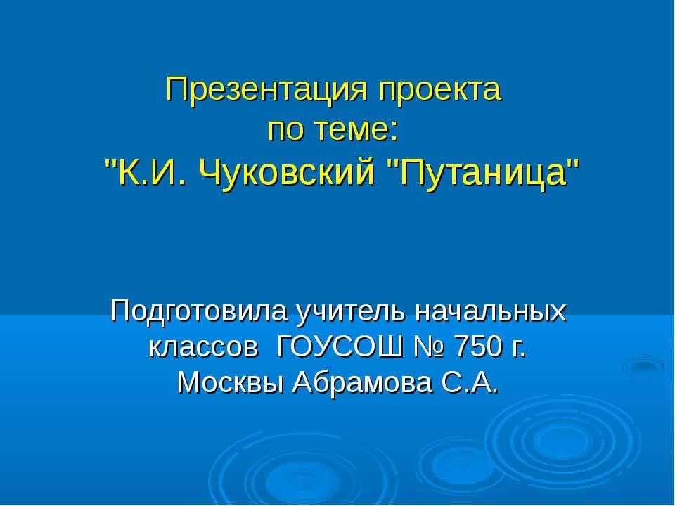 """Презентация проекта по теме: """"К.И. Чуковский """"Путаница"""" Подготовила учитель н..."""
