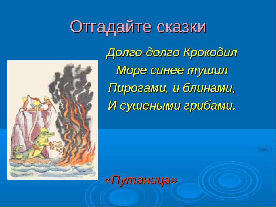Отгадайте сказки Долго-долго Крокодил Море синее тушил Пирогами, и блинами, И...