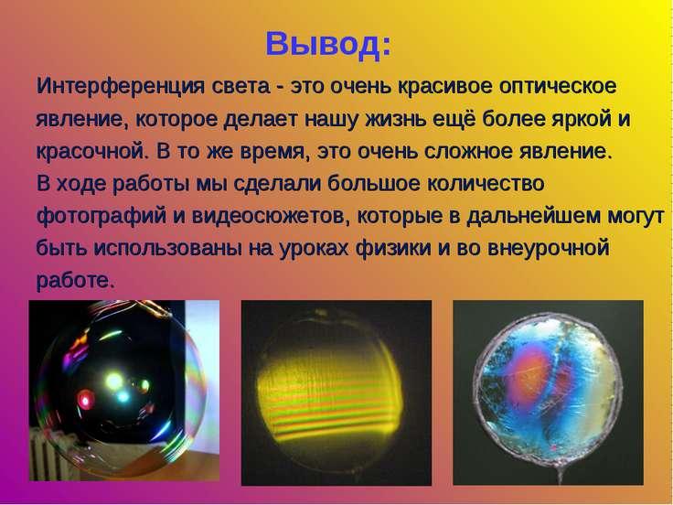 Вывод: Интерференция света - это очень красивое оптическое явление, которое д...
