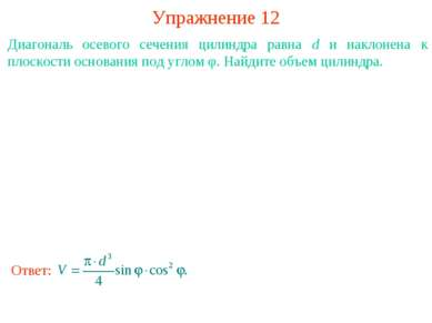 Упражнение 12 Диагональ осевого сечения цилиндра равна d и наклонена к плоско...