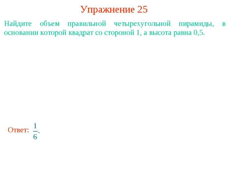 Упражнение 25 Найдите объем правильной четырехугольной пирамиды, в основании ...