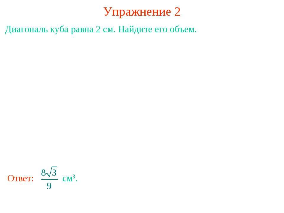 Упражнение 2 Диагональ куба равна 2 см. Найдите его объем.