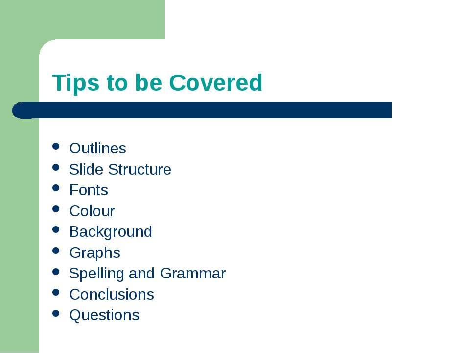 Tips to be Covered Outlines Slide Structure Fonts Colour Background Graphs Sp...