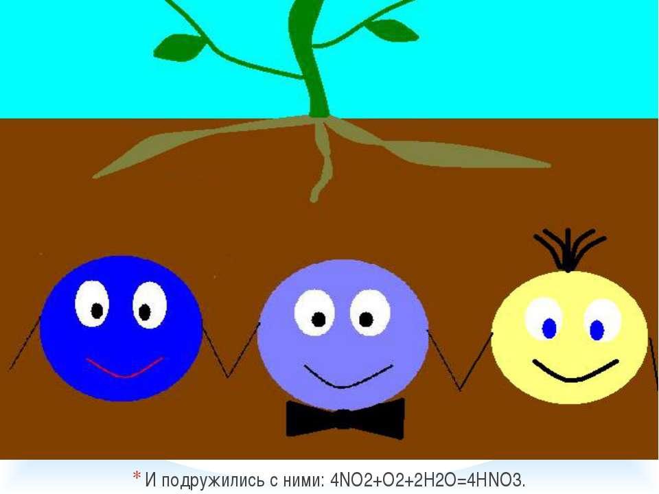 И подружились с ними: 4NO2+O2+2H2O=4HNO3.
