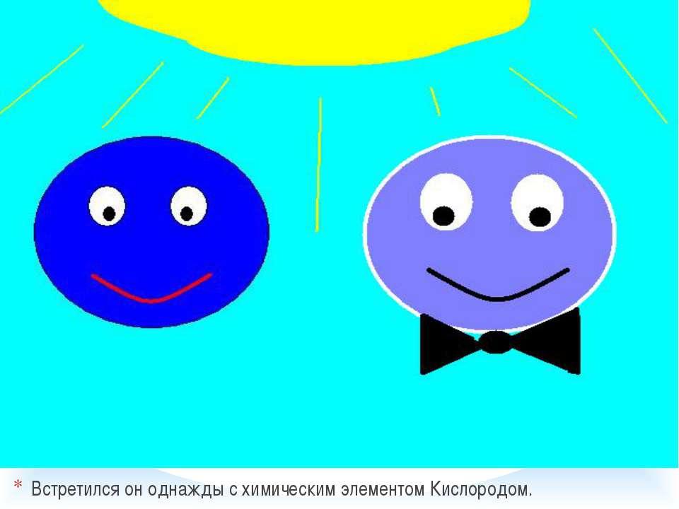 Встретился он однажды с химическим элементом Кислородом.