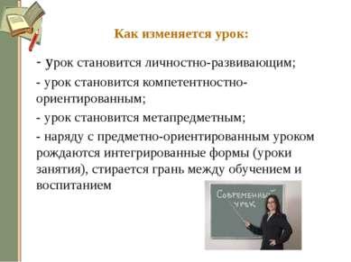 Как изменяется урок: - урок становится личностно-развивающим; - урок становит...