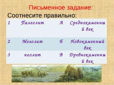 Письменное задание: Соотнесите правильно: 1 Палеолит А Среднекаменный век 2 М...