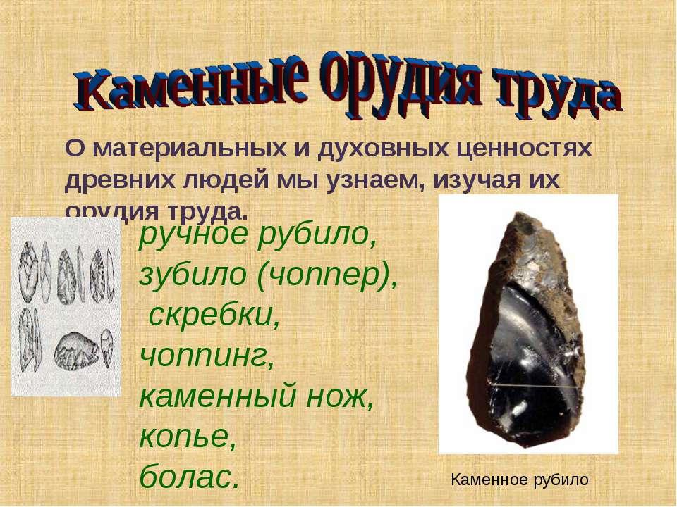 О материальных и духовных ценностях древних людей мы узнаем, изучая их орудия...