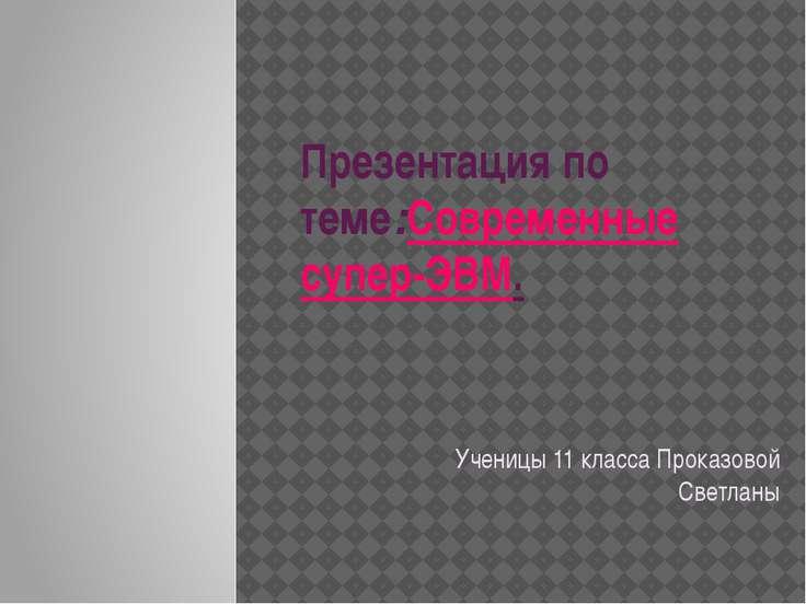 Презентация по теме:Современные супер-ЭВМ. Ученицы 11 класса Проказовой Светланы