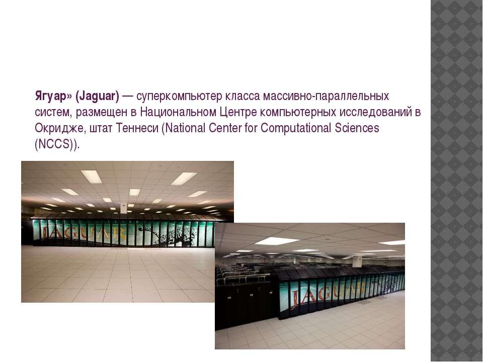 Ягуар» (Jaguar)— суперкомпьютер класса массивно-параллельных систем, размеще...