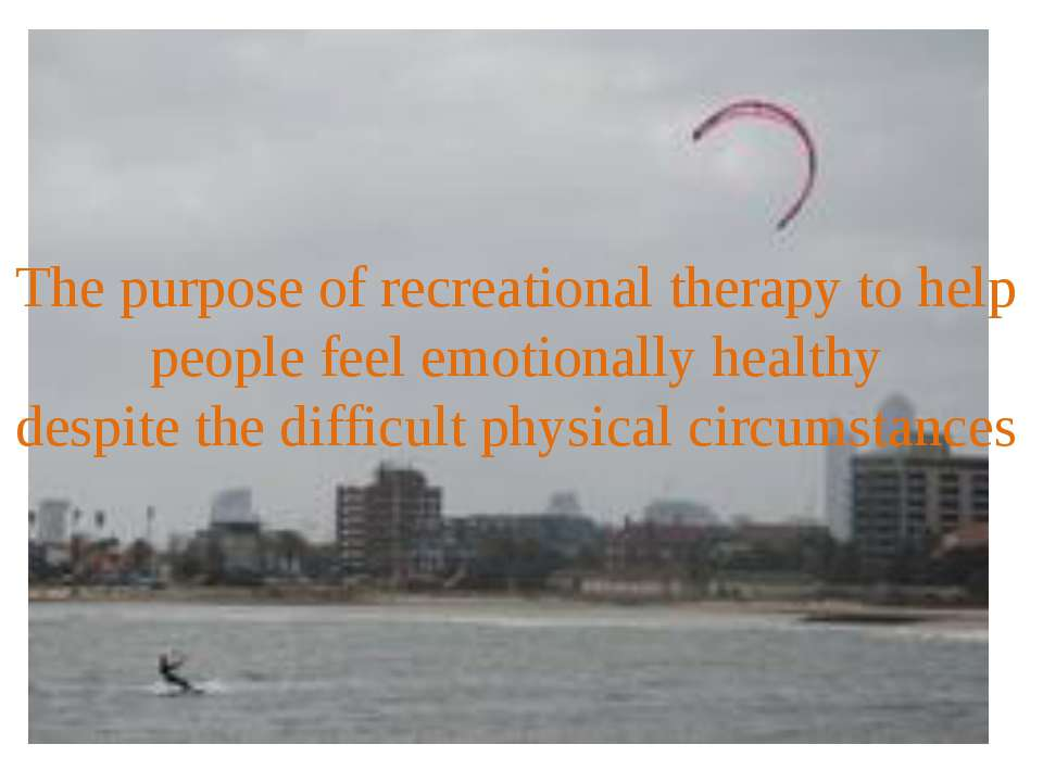 The purpose of recreational therapy to help people feel emotionally healthy  ...