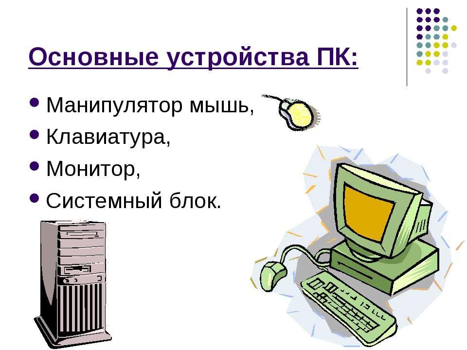 Основные устройства ПК: Манипулятор мышь, Клавиатура, Монитор, Системный блок.