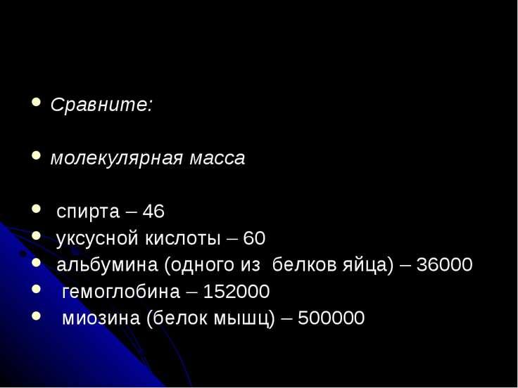 Сравните: молекулярная масса спирта – 46 уксусной кислоты – 60 альбумина (одн...