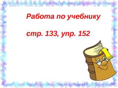 Работа по учебнику стр. 133, упр. 152