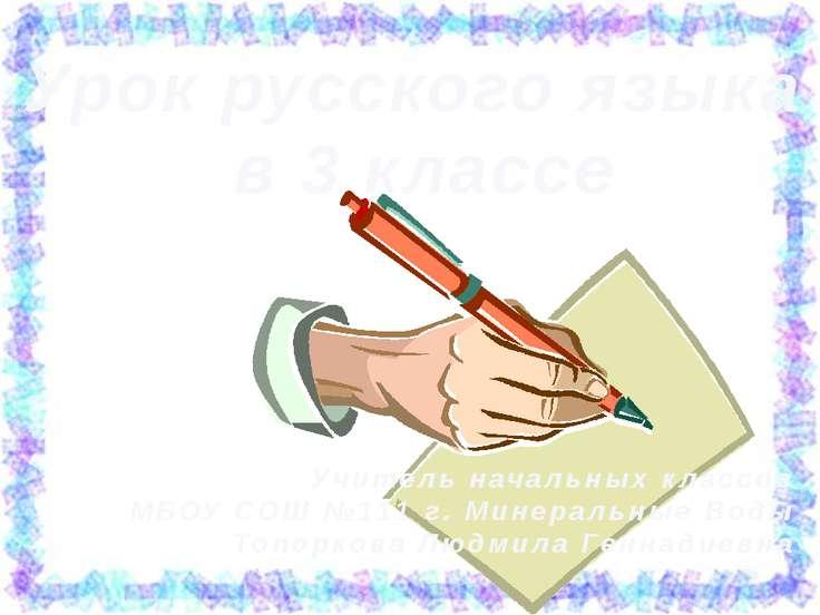 Урок русского языка в 3 классе Учитель начальных классов МБОУ СОШ №111 г. Мин...