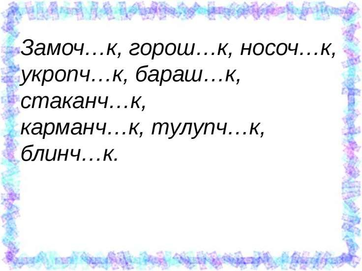 Замоч…к, горош…к, носоч…к, укропч…к, бараш…к, стаканч…к, карманч…к, тулупч…к,...